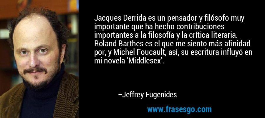 Jacques Derrida es un pensador y filósofo muy importante que ha hecho contribuciones importantes a la filosofía y la crítica literaria. Roland Barthes es el que me siento más afinidad por, y Michel Foucault, así, su escritura influyó en mi novela 'Middlesex'. – Jeffrey Eugenides