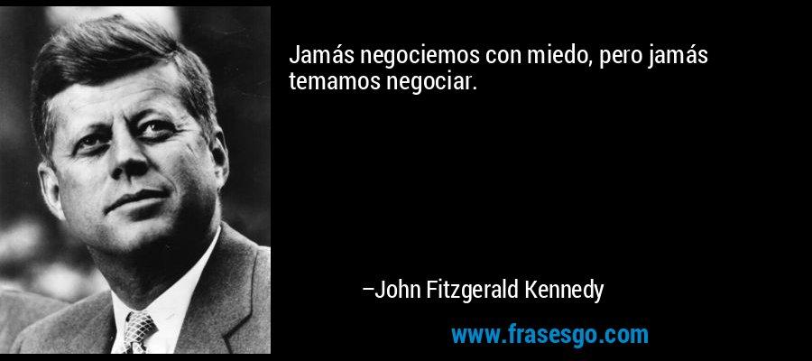 Jamás negociemos con miedo, pero jamás temamos negociar. – John Fitzgerald Kennedy