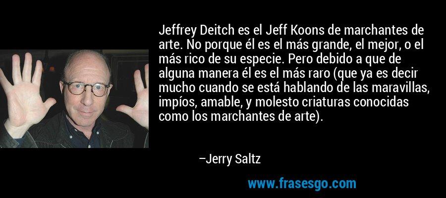 Jeffrey Deitch es el Jeff Koons de marchantes de arte. No porque él es el más grande, el mejor, o el más rico de su especie. Pero debido a que de alguna manera él es el más raro (que ya es decir mucho cuando se está hablando de las maravillas, impíos, amable, y molesto criaturas conocidas como los marchantes de arte). – Jerry Saltz