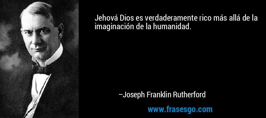 Jehová Dios es verdaderamente rico más allá de la imaginación de la humanidad. – Joseph Franklin Rutherford