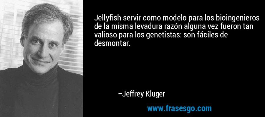 Jellyfish servir como modelo para los bioingenieros de la misma levadura razón alguna vez fueron tan valioso para los genetistas: son fáciles de desmontar. – Jeffrey Kluger