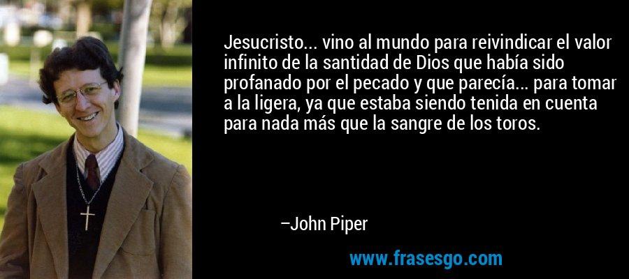 Jesucristo... vino al mundo para reivindicar el valor infinito de la santidad de Dios que había sido profanado por el pecado y que parecía... para tomar a la ligera, ya que estaba siendo tenida en cuenta para nada más que la sangre de los toros. – John Piper