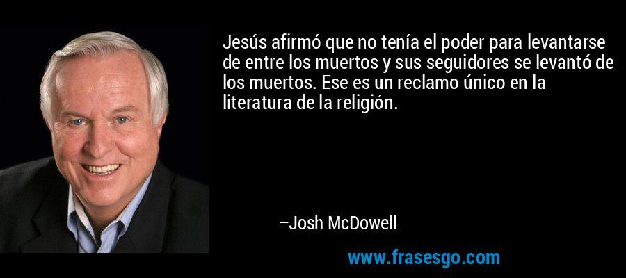 Jesús afirmó que no tenía el poder para levantarse de entre los muertos y sus seguidores se levantó de los muertos. Ese es un reclamo único en la literatura de la religión. – Josh McDowell