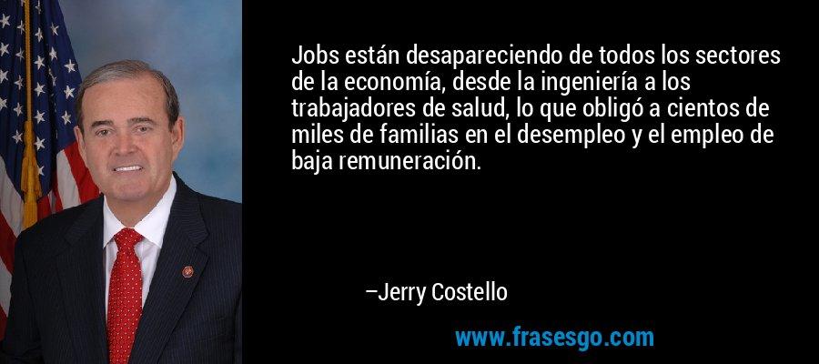 Jobs están desapareciendo de todos los sectores de la economía, desde la ingeniería a los trabajadores de salud, lo que obligó a cientos de miles de familias en el desempleo y el empleo de baja remuneración. – Jerry Costello