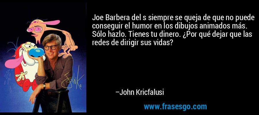 Joe Barbera del s siempre se queja de que no puede conseguir el humor en los dibujos animados más. Sólo hazlo. Tienes tu dinero. ¿Por qué dejar que las redes de dirigir sus vidas? – John Kricfalusi
