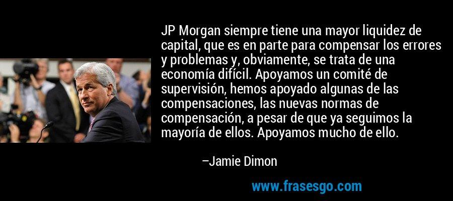 JP Morgan siempre tiene una mayor liquidez de capital, que es en parte para compensar los errores y problemas y, obviamente, se trata de una economía difícil. Apoyamos un comité de supervisión, hemos apoyado algunas de las compensaciones, las nuevas normas de compensación, a pesar de que ya seguimos la mayoría de ellos. Apoyamos mucho de ello. – Jamie Dimon