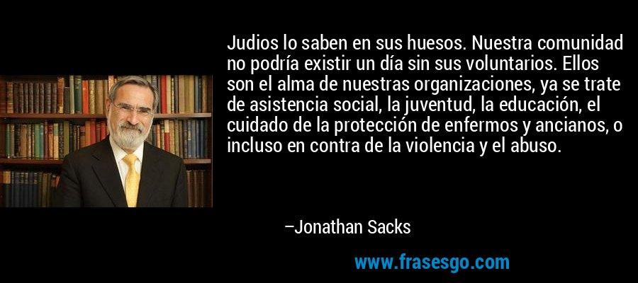 Judios lo saben en sus huesos. Nuestra comunidad no podría existir un día sin sus voluntarios. Ellos son el alma de nuestras organizaciones, ya se trate de asistencia social, la juventud, la educación, el cuidado de la protección de enfermos y ancianos, o incluso en contra de la violencia y el abuso. – Jonathan Sacks