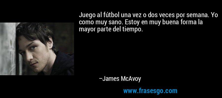 Juego al fútbol una vez o dos veces por semana. Yo como muy sano. Estoy en muy buena forma la mayor parte del tiempo. – James McAvoy