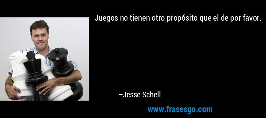 Juegos no tienen otro propósito que el de por favor. – Jesse Schell