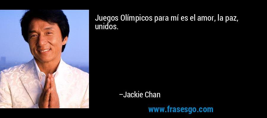 Juegos Olímpicos para mí es el amor, la paz, unidos. – Jackie Chan