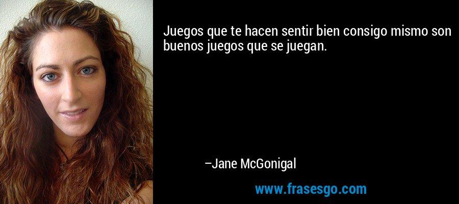 Juegos que te hacen sentir bien consigo mismo son buenos juegos que se juegan. – Jane McGonigal