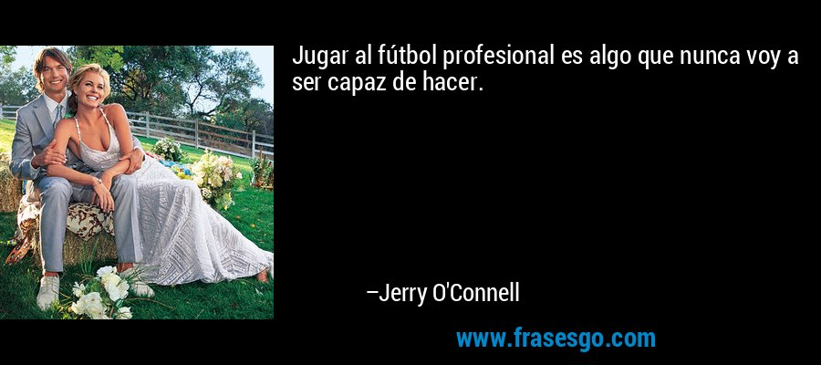 Jugar al fútbol profesional es algo que nunca voy a ser capaz de hacer. – Jerry O'Connell