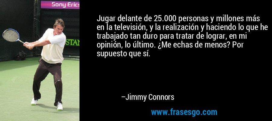 Jugar delante de 25.000 personas y millones más en la televisión, y la realización y haciendo lo que he trabajado tan duro para tratar de lograr, en mi opinión, lo último. ¿Me echas de menos? Por supuesto que sí. – Jimmy Connors