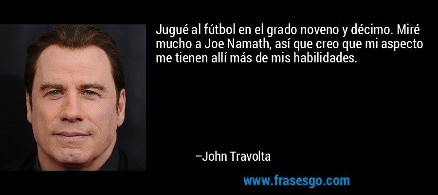 Jugué al fútbol en el grado noveno y décimo. Miré mucho a Joe Namath, así que creo que mi aspecto me tienen allí más de mis habilidades. – John Travolta