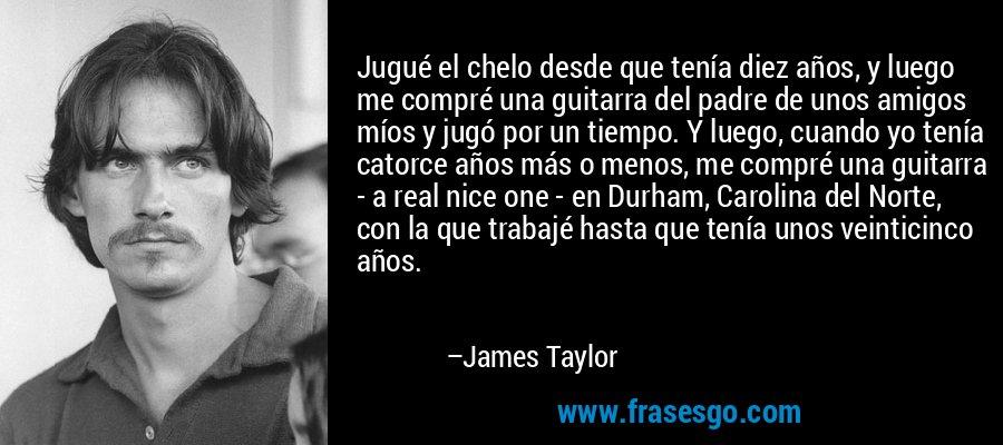 Jugué el chelo desde que tenía diez años, y luego me compré una guitarra del padre de unos amigos míos y jugó por un tiempo. Y luego, cuando yo tenía catorce años más o menos, me compré una guitarra - a real nice one - en Durham, Carolina del Norte, con la que trabajé hasta que tenía unos veinticinco años. – James Taylor
