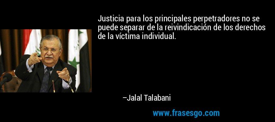 Justicia para los principales perpetradores no se puede separar de la reivindicación de los derechos de la víctima individual. – Jalal Talabani
