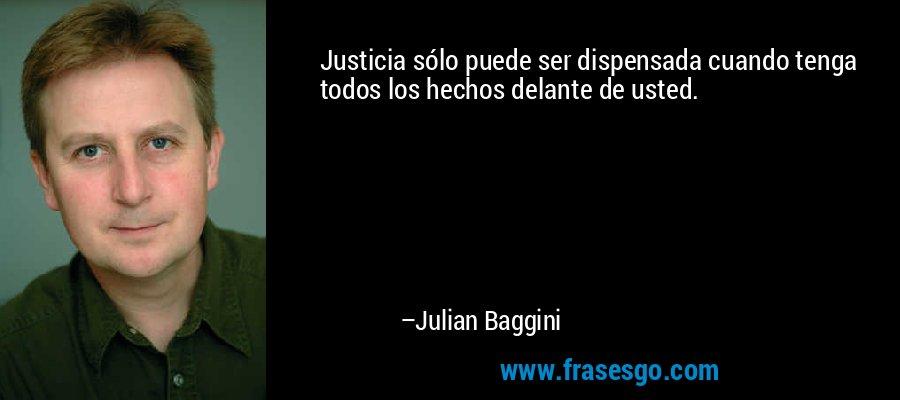 Justicia sólo puede ser dispensada cuando tenga todos los hechos delante de usted. – Julian Baggini