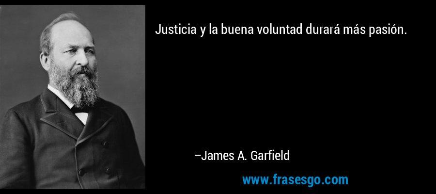 Justicia y la buena voluntad durará más pasión. – James A. Garfield