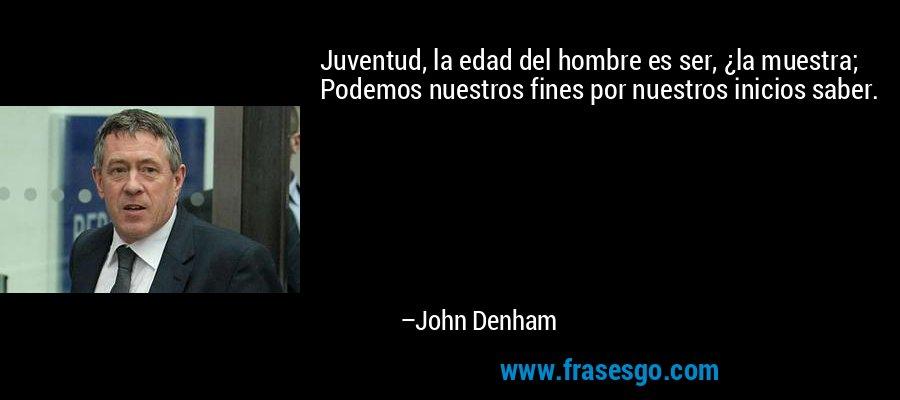 Juventud, la edad del hombre es ser, ¿la muestra; Podemos nuestros fines por nuestros inicios saber. – John Denham