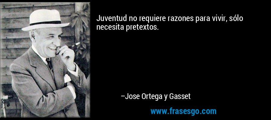 Juventud no requiere razones para vivir, sólo necesita pretextos. – Jose Ortega y Gasset