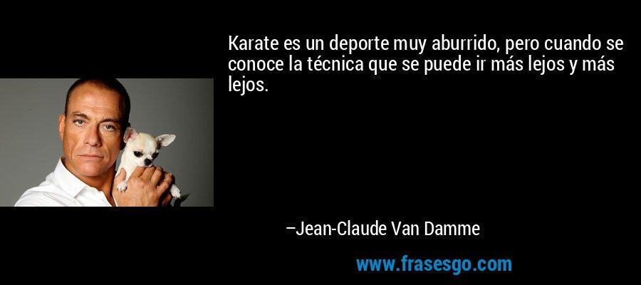 Karate es un deporte muy aburrido, pero cuando se conoce la técnica que se puede ir más lejos y más lejos. – Jean-Claude Van Damme