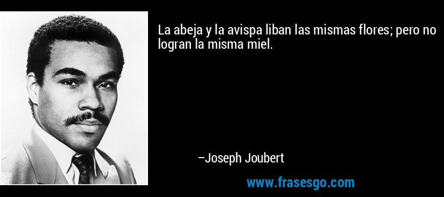 La abeja y la avispa liban las mismas flores; pero no logran la misma miel. – Joseph Joubert