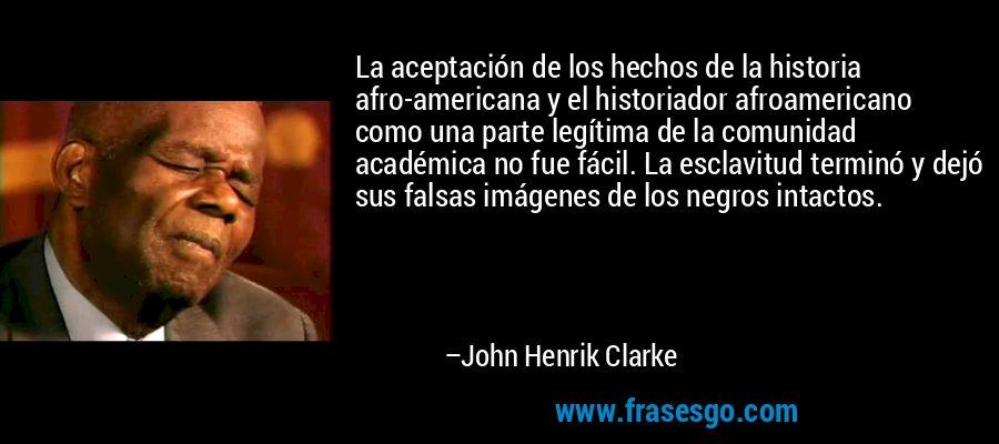 La aceptación de los hechos de la historia afro-americana y el historiador afroamericano como una parte legítima de la comunidad académica no fue fácil. La esclavitud terminó y dejó sus falsas imágenes de los negros intactos. – John Henrik Clarke