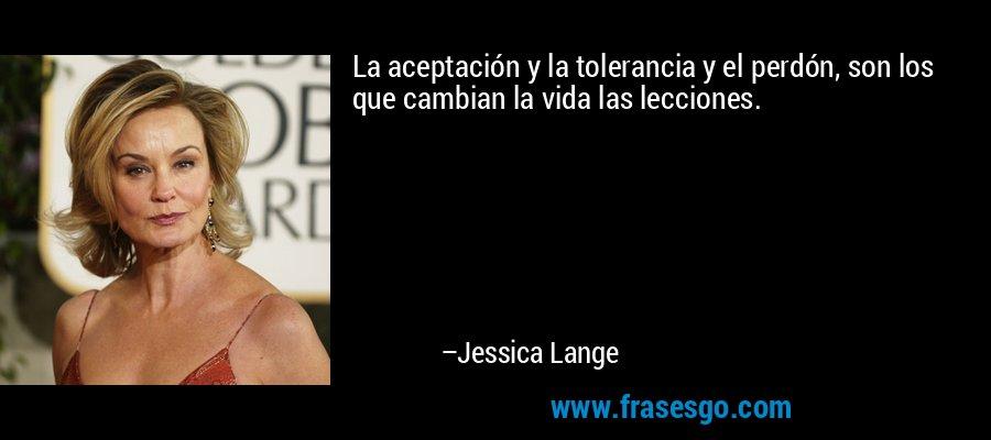 La aceptación y la tolerancia y el perdón, son los que cambian la vida las lecciones. – Jessica Lange
