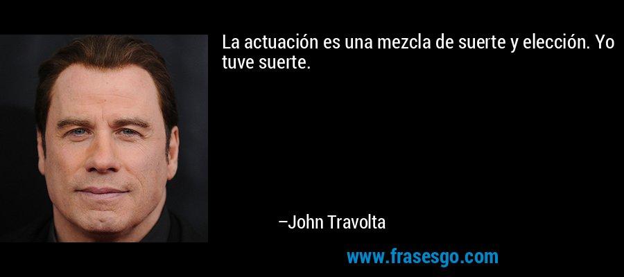 La actuación es una mezcla de suerte y elección. Yo tuve suerte. – John Travolta