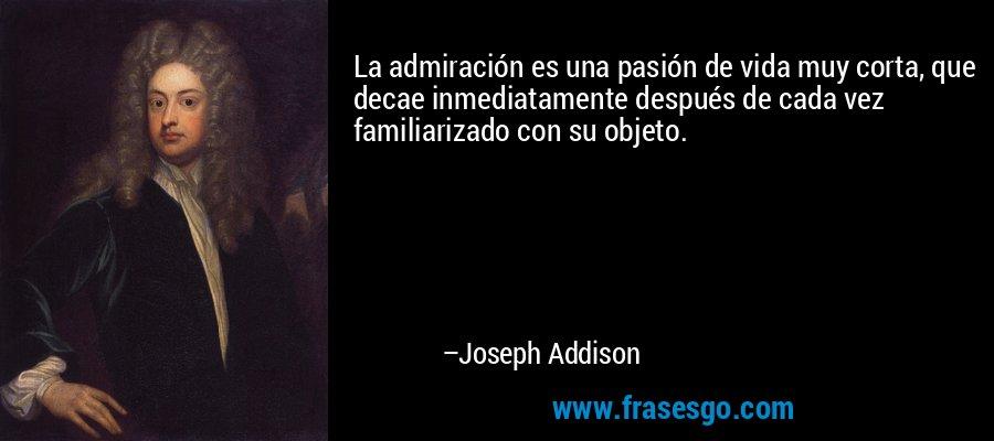 La admiración es una pasión de vida muy corta, que decae inmediatamente después de cada vez familiarizado con su objeto. – Joseph Addison
