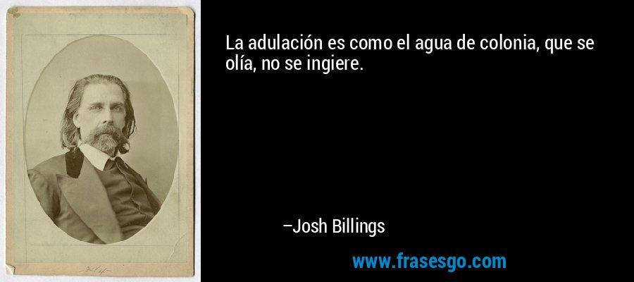 La adulación es como el agua de colonia, que se olía, no se ingiere. – Josh Billings