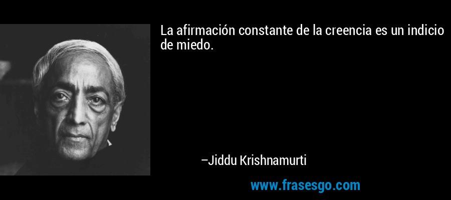 La afirmación constante de la creencia es un indicio de miedo. – Jiddu Krishnamurti