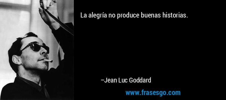 La alegría no produce buenas historias. – Jean Luc Goddard