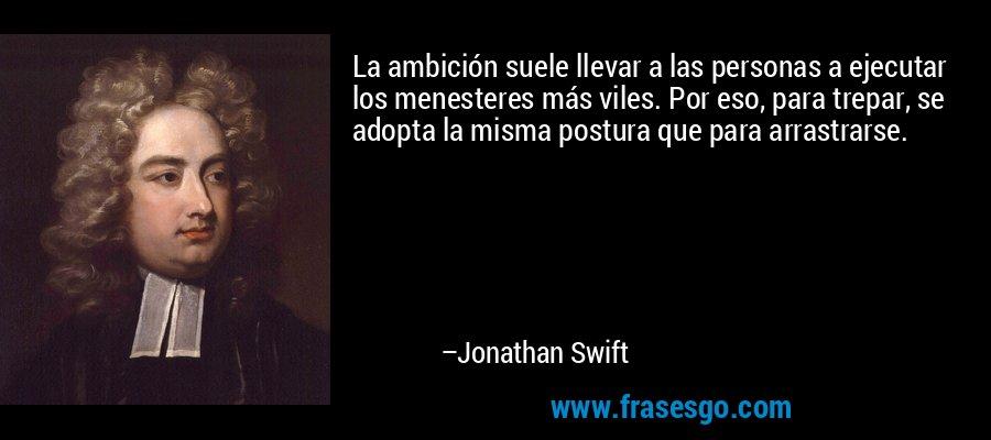La ambición suele llevar a las personas a ejecutar los menesteres más viles. Por eso, para trepar, se adopta la misma postura que para arrastrarse. – Jonathan Swift