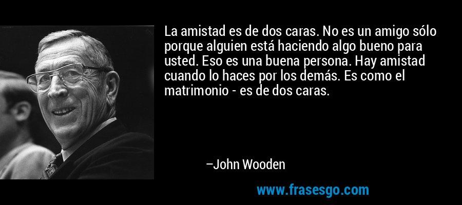 La amistad es de dos caras. No es un amigo sólo porque alguien está haciendo algo bueno para usted. Eso es una buena persona. Hay amistad cuando lo haces por los demás. Es como el matrimonio - es de dos caras. – John Wooden
