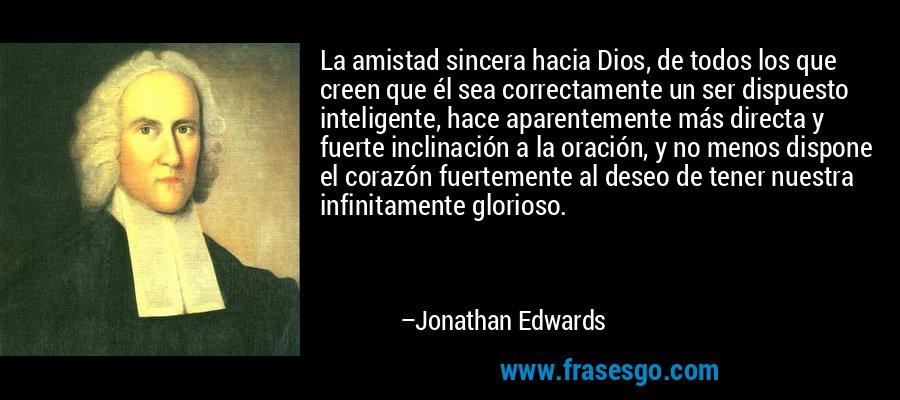 La amistad sincera hacia Dios, de todos los que creen que él sea correctamente un ser dispuesto inteligente, hace aparentemente más directa y fuerte inclinación a la oración, y no menos dispone el corazón fuertemente al deseo de tener nuestra infinitamente glorioso. – Jonathan Edwards