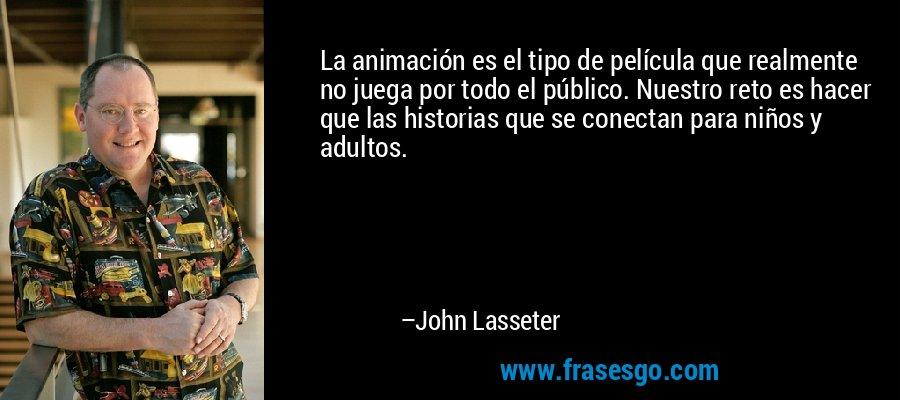 La animación es el tipo de película que realmente no juega por todo el público. Nuestro reto es hacer que las historias que se conectan para niños y adultos. – John Lasseter