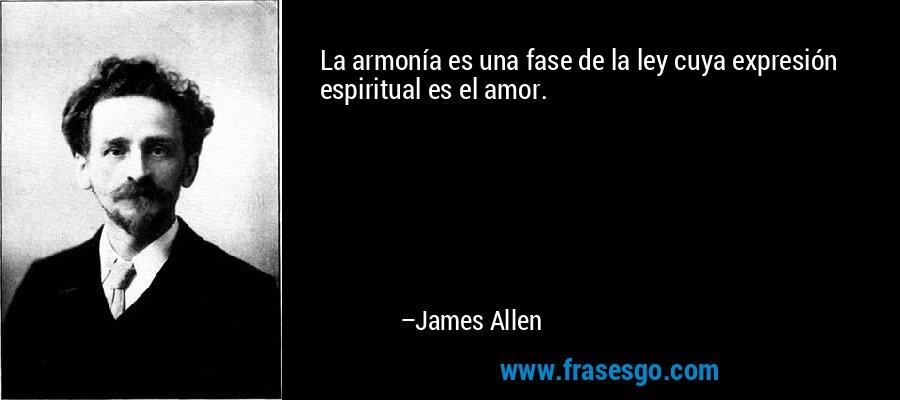 La armonía es una fase de la ley cuya expresión espiritual es el amor. – James Allen