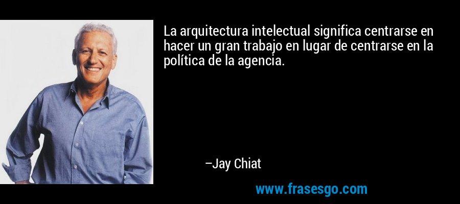La arquitectura intelectual significa centrarse en hacer un gran trabajo en lugar de centrarse en la política de la agencia. – Jay Chiat