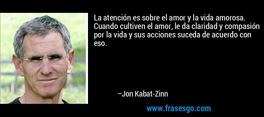La atención es sobre el amor y la vida amorosa. Cuando cultiven el amor, le da claridad y compasión por la vida y sus acciones suceda de acuerdo con eso. – Jon Kabat-Zinn