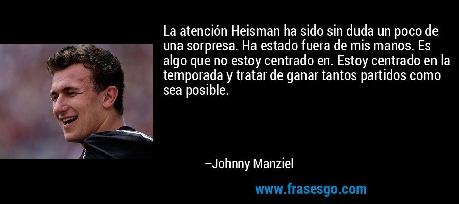 La atención Heisman ha sido sin duda un poco de una sorpresa. Ha estado fuera de mis manos. Es algo que no estoy centrado en. Estoy centrado en la temporada y tratar de ganar tantos partidos como sea posible. – Johnny Manziel
