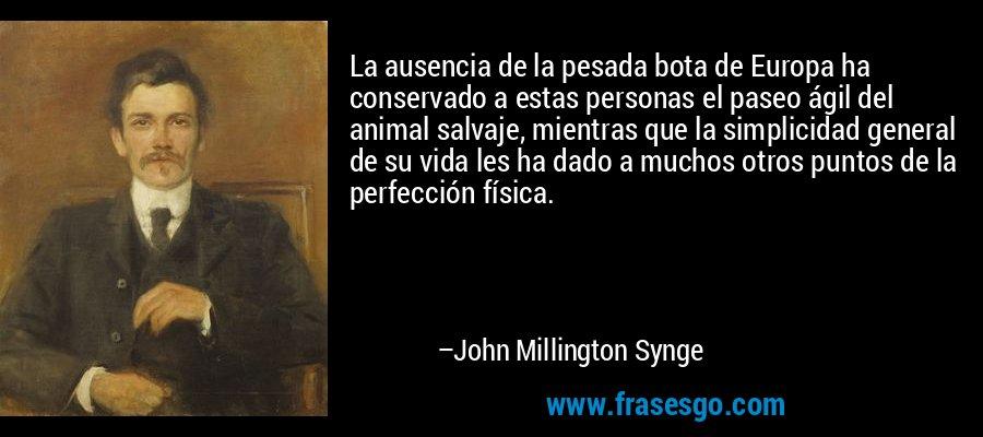 La ausencia de la pesada bota de Europa ha conservado a estas personas el paseo ágil del animal salvaje, mientras que la simplicidad general de su vida les ha dado a muchos otros puntos de la perfección física. – John Millington Synge