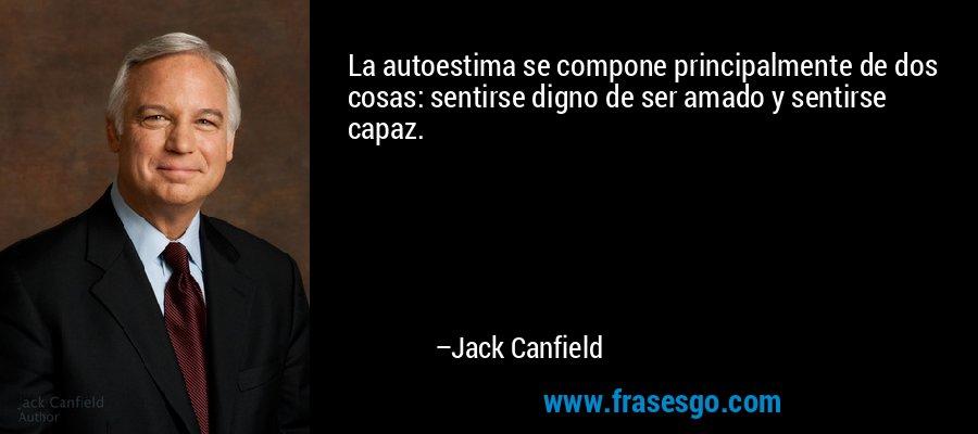 La autoestima se compone principalmente de dos cosas: sentirse digno de ser amado y sentirse capaz. – Jack Canfield