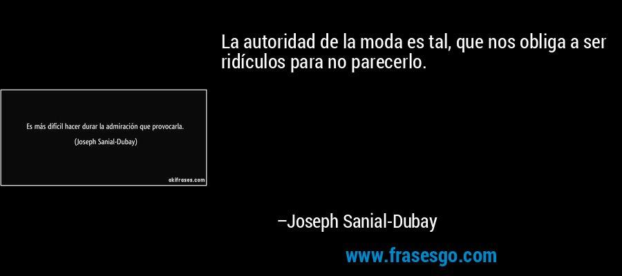 La autoridad de la moda es tal, que nos obliga a ser ridículos para no parecerlo. – Joseph Sanial-Dubay