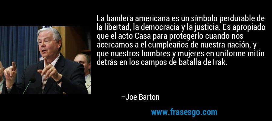 La bandera americana es un símbolo perdurable de la libertad, la democracia y la justicia. Es apropiado que el acto Casa para protegerlo cuando nos acercamos a el cumpleaños de nuestra nación, y que nuestros hombres y mujeres en uniforme mitin detrás en los campos de batalla de Irak. – Joe Barton