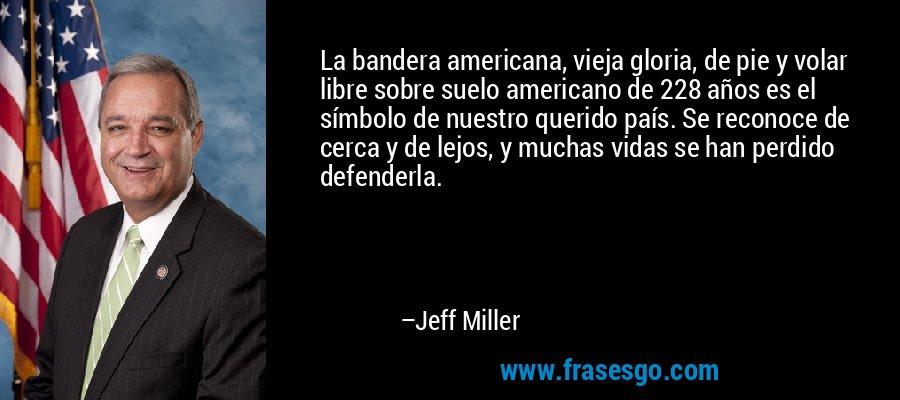La bandera americana, vieja gloria, de pie y volar libre sobre suelo americano de 228 años es el símbolo de nuestro querido país. Se reconoce de cerca y de lejos, y muchas vidas se han perdido defenderla. – Jeff Miller