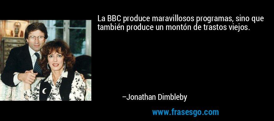 La BBC produce maravillosos programas, sino que también produce un montón de trastos viejos. – Jonathan Dimbleby