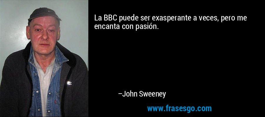 La BBC puede ser exasperante a veces, pero me encanta con pasión. – John Sweeney