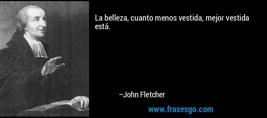 La belleza, cuanto menos vestida, mejor vestida está. – John Fletcher