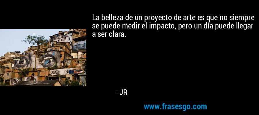 La belleza de un proyecto de arte es que no siempre se puede medir el impacto, pero un día puede llegar a ser clara. – JR